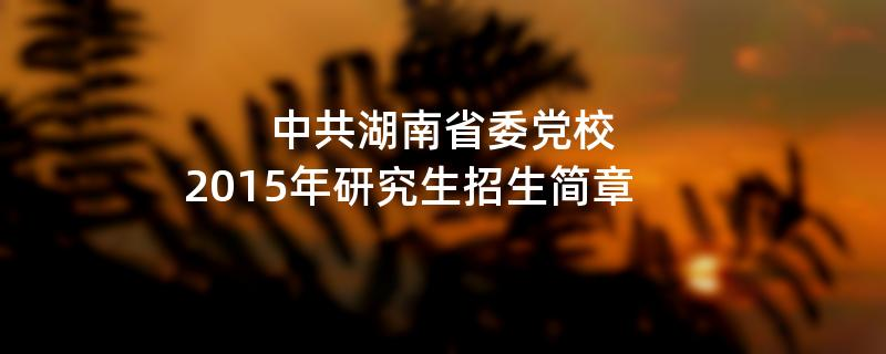 2015年中共湖南省委党校招收攻读硕士学位研究生简章