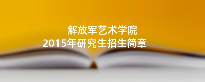 2015年考研招生简章:解放军艺术学院2015年硕士研究生招生简章