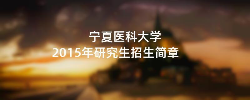 2015年考研招生简章:宁夏医科大学2015年研究生招生简章