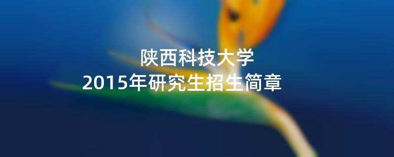 2015年考研招生简章:陕西科技大学2015年研究生招生简章