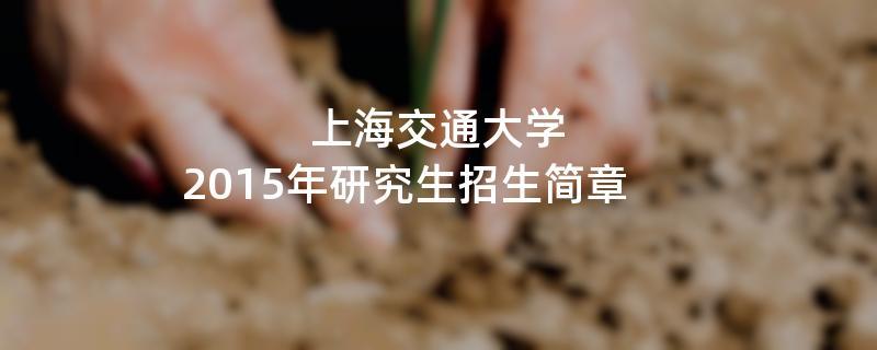 2015年考研招生简章:上海交通大学2015年研究生招生简章