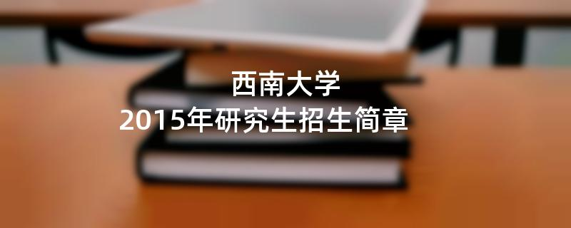 2015年考研招生简章:西南大学2015年研究生招生简章
