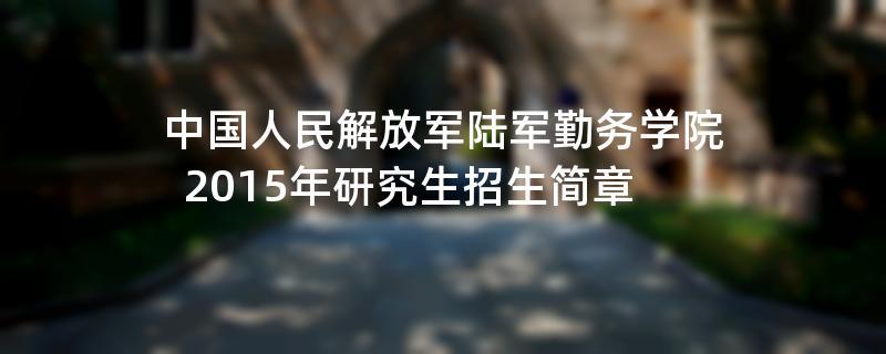 2015年中国人民解放军陆军勤务学院招收攻读硕士学位研究生简章