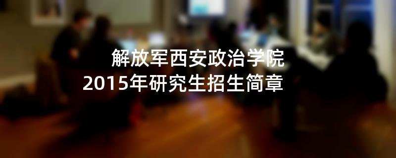 2015年解放军西安政治学院招收攻读硕士学位研究生简章
