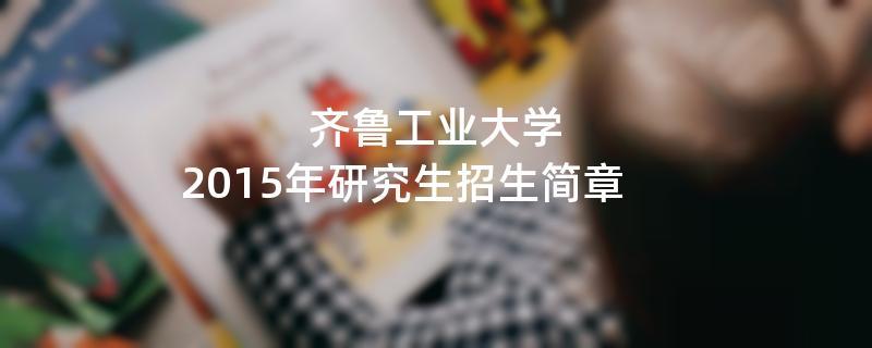 2015年考研招生简章:齐鲁工业大学2015年硕士研究生招生简章