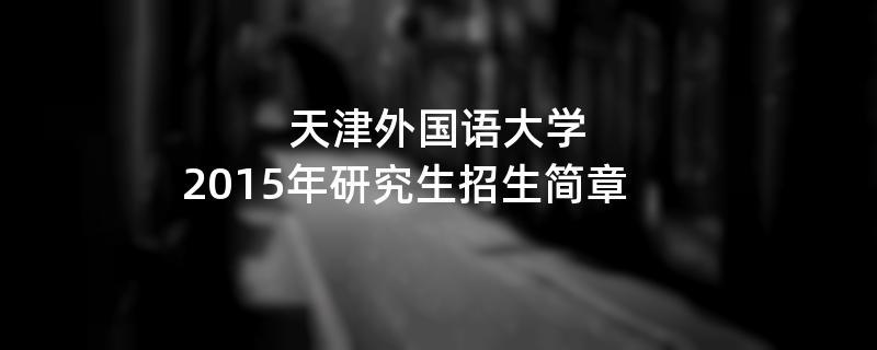 2015年考研招生简章:天津外国语大学2015年研究生招生简章