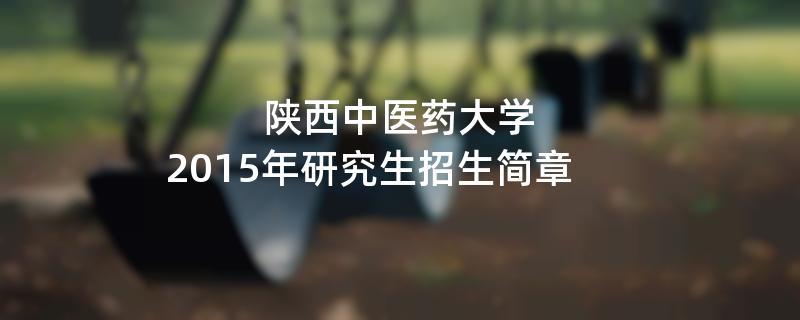2015年陕西中医药大学考研招生简章