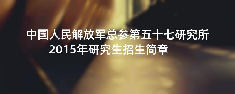 2015年考研招生简章:2015年中国人民解放军总参第五十七研究所考研招生简章