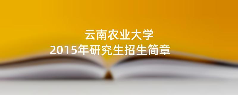 2015年考研招生简章:云南农业大学2015年研究生招生简章