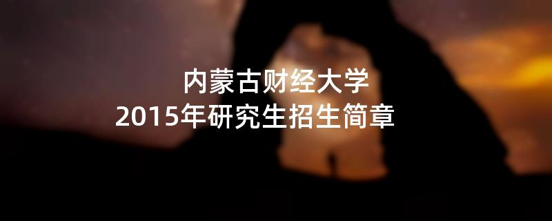 2015年考研招生简章:内蒙古财经大学2015年研究生招生简章