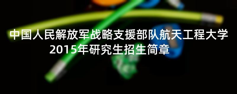 2015年考研招生简章:中国人民解放军战略支援部队航天工程大学2015年研究生招生简章