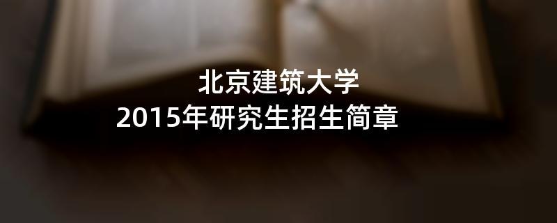 2015年北京建筑大学考研招生简章