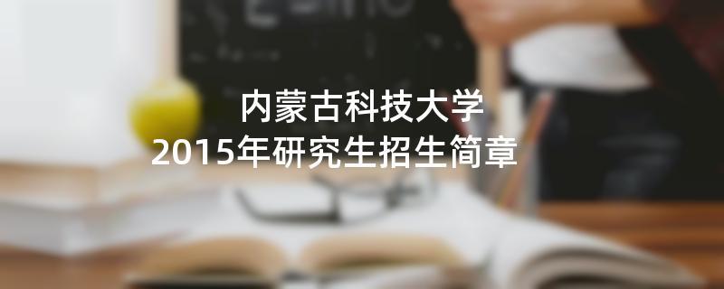 2015年内蒙古科技大学招收攻读硕士学位研究生简章