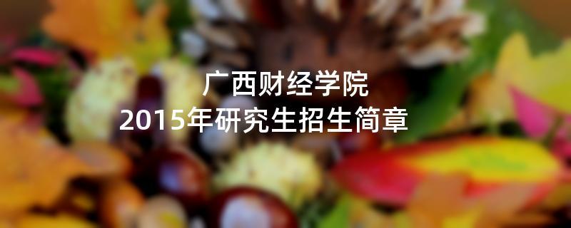 2015年考研招生简章:2015年广西财经学院考研招生简章