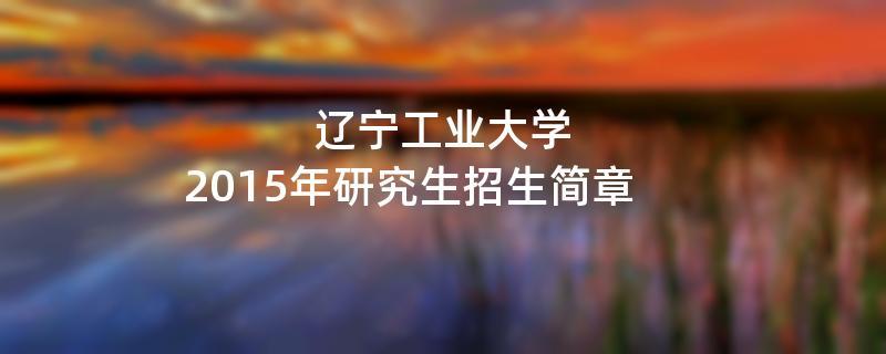 2015年辽宁工业大学考研招生简章