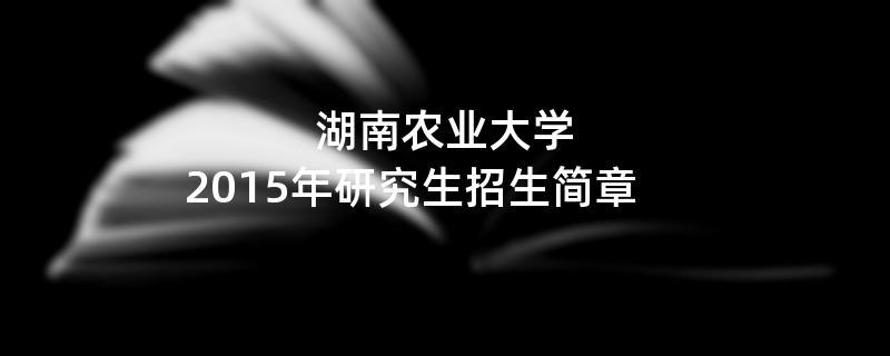2015年考研招生简章:湖南农业大学2015年研究生招生简章