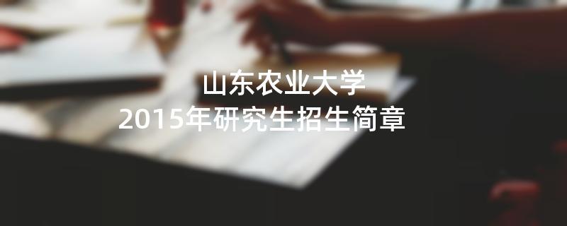 2015年考研招生简章:山东农业大学2015年硕士研究生招生简章