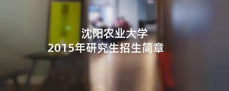 2015年沈阳农业大学考研招生简章