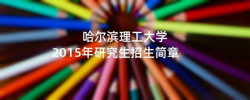 2015年考研招生简章:2015年哈尔滨理工大学考研招生简章