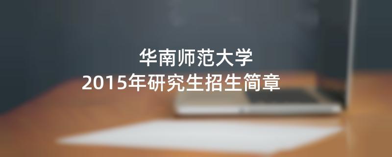 2015年考研招生简章:华南师范大学2015年研究生招生简章
