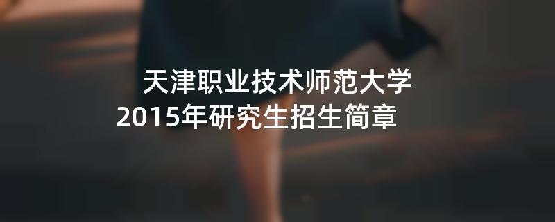 2015年考研招生简章:天津职业技术师范大学2015年研究生招生简章