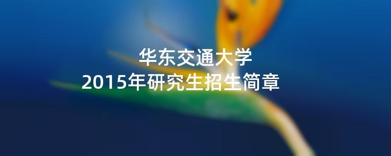 2015年考研招生简章:华东交通大学2015年研究生招生简章