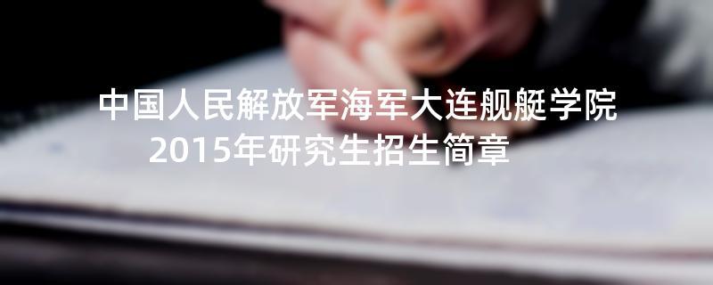 2015年考研招生简章:2015年中国人民解放军海军大连舰艇学院考研招生简章