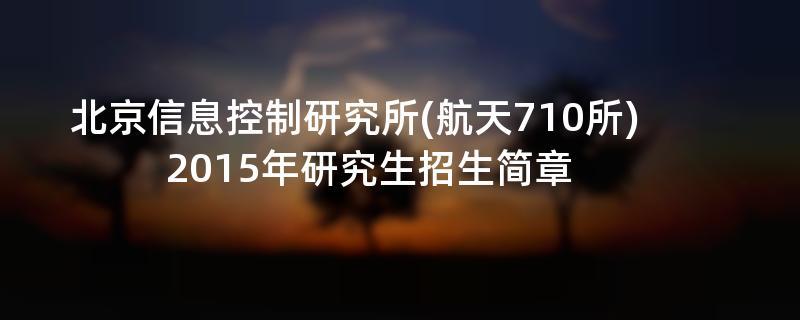 2015年北京信息控制研究所(航天710所)招收攻读硕士学位研究生简章