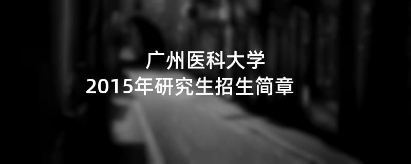 2015年广州医科大学招收攻读硕士学位研究生简章