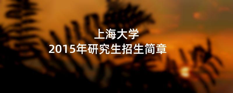 2015年上海大学招收攻读硕士学位研究生简章