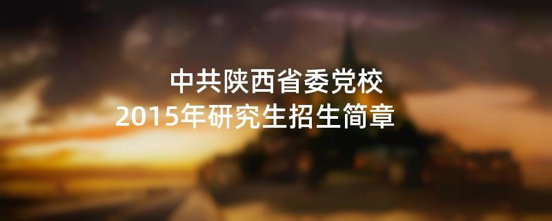 2015年考研招生简章:中共陕西省委党校2015年研究生招生简章