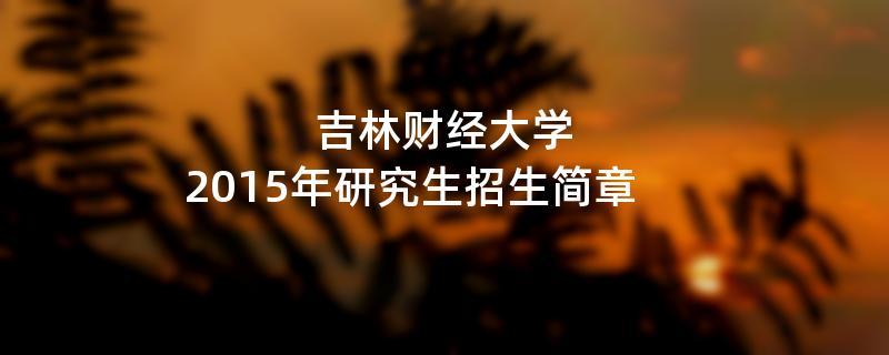 2015年吉林财经大学招收攻读硕士学位研究生简章