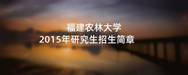 2015年考研招生简章:2015年福建农林大学考研招生简章