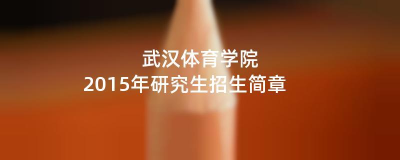 2015年考研招生简章:武汉体育学院2015年硕士研究生招生简章