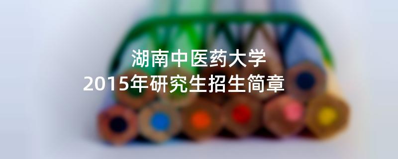 2015年湖南中医药大学考研招生简章