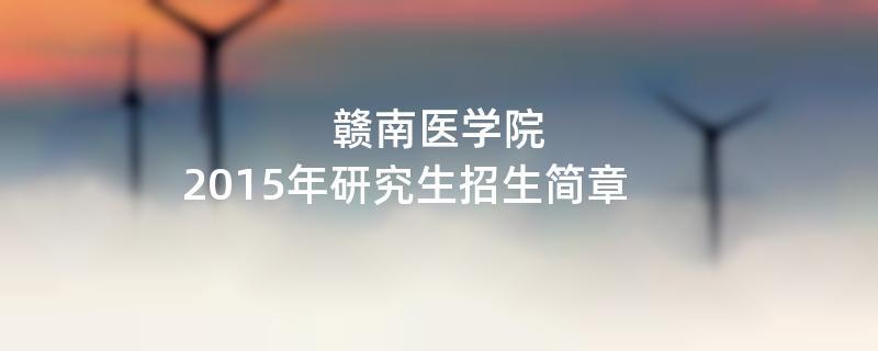2015年考研招生简章:赣南医学院2015年研究生招生简章