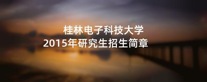 2015年考研招生简章:桂林电子科技大学2015年研究生招生简章