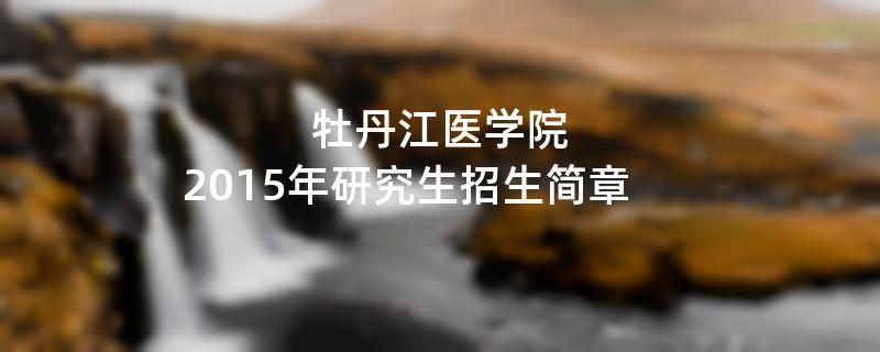 2015年牡丹江医学院考研招生简章
