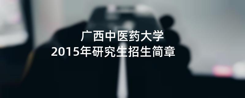 2015年考研招生简章:广西中医药大学2015年研究生招生简章