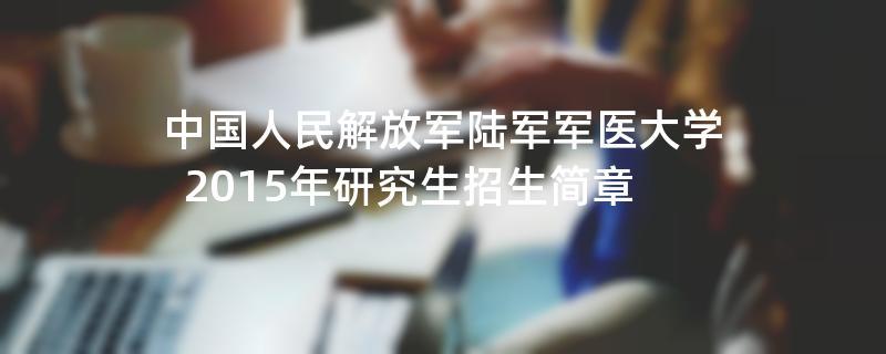 2015年中国人民解放军陆军军医大学考研招生简章