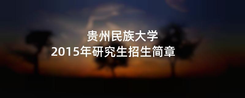 2015年考研招生简章:贵州民族大学2015年研究生招生简章