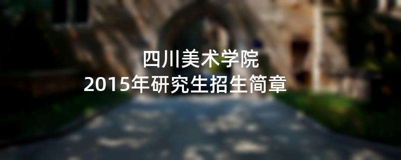 2015年考研招生简章:四川美术学院2015年研究生招生简章