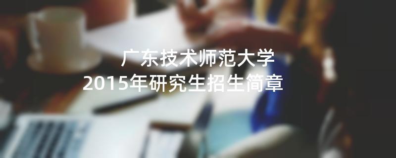 2015年考研招生简章:广东技术师范大学2015年研究生招生简章