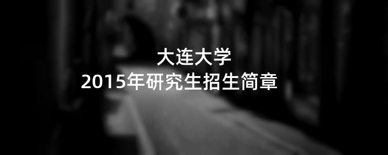 2015年考研招生简章:大连大学2015年研究生招生简章
