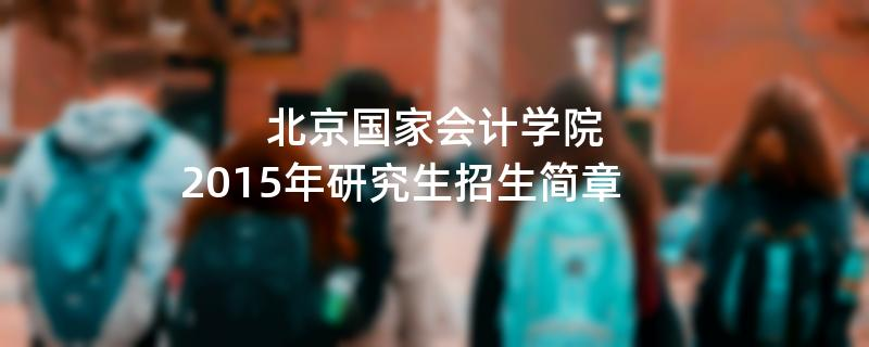 2015年考研招生简章:北京国家会计学院2015年硕士研究生招生简章