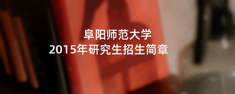 2015年考研招生简章:阜阳师范大学2015年硕士研究生招生简章