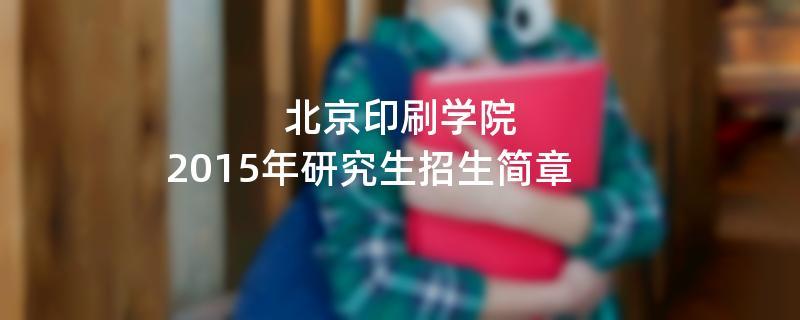 2015年考研招生简章:北京印刷学院2015年研究生招生简章