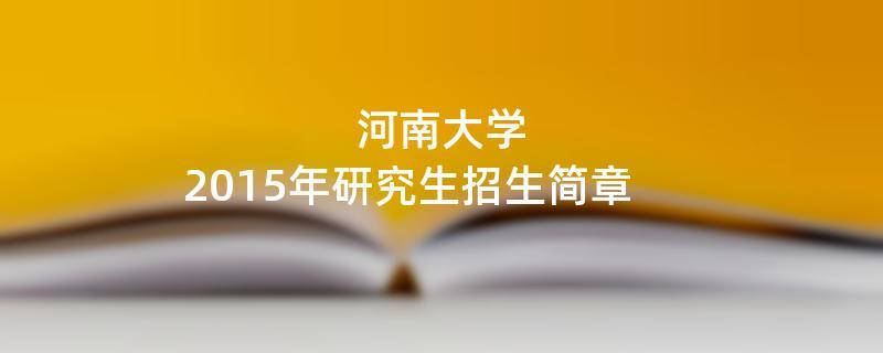 2015年考研招生简章:河南大学2015年硕士研究生招生简章