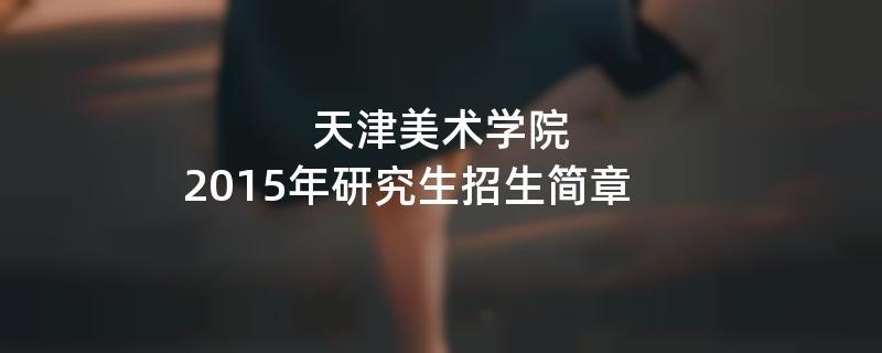 2015年考研招生简章:2015年天津美术学院考研招生简章