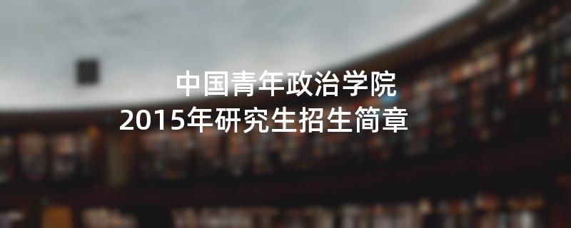 2015年中国青年政治学院招收攻读硕士学位研究生简章